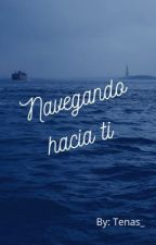 Navegando hacia ti by tenas_