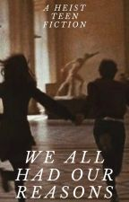 We All Had Our Reasons (A heist teen fiction) by thatrandomsophie