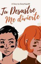 Tu Desastre Me Divierte by DanyHope101