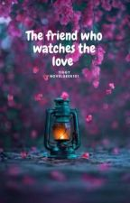 The friend who watches the love by Novelgeek101