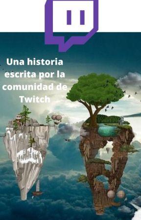 """""""Historia escrita por la comunidad de Twitch"""" by ConSuerteGustara96"""