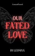 Our Fated Love by Leonixx875