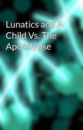 Lunatics and A Child Vs. The Apocalypse by tryingherbestpacito