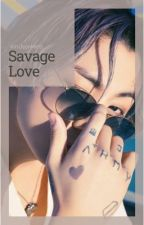 Savage Love [COMPLETED] by KimJeonMin9
