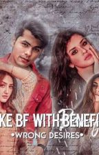 Fake bf with benefits - Wrong desires  by Niharfiction1