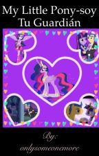 My little pony - soy tu guardián by justanotherhappygirl