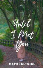 Until I Met You [OnGoing] by Msproblygirl