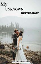 MY UNKNOWN BETTER-HALF by mischiviouswritter