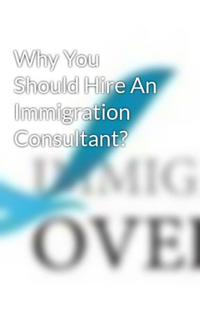 Why You Should Hire An Immigration Consultant? by ImmigrationO