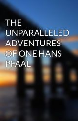 THE UNPARALLELED ADVENTURES OF ONE HANS PFAAL by rockthegod