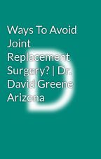 Ways To Avoid Joint Replacement Surgery?   Dr. David Greene Arizona by davidr3stemcell