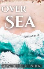 Over Sea: Flash Fiction and Poetic Prose by -aceofdiamonds