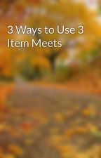 3 Ways to Use 3 Item Meets by perumilton2
