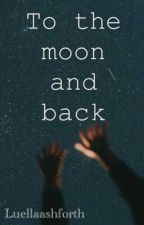 To the moon and back by luellaashforth