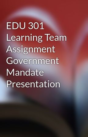 EDU 301 Learning Team Assignment Government Mandate Presentation by wecklowillca1978