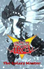 Yu-Gi-Oh! Arc-V: The Galaxy Master by ArcVme