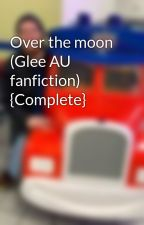 Over the moon (Glee AU fanfiction) by 626edge