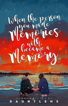 When the person you made memories with, became a memory by dauntlehs