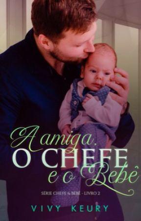 A amiga, o chefe e o bebê (#LIVRO 2 - Série: CHEFE & BEBÊ)  by VivyKeury