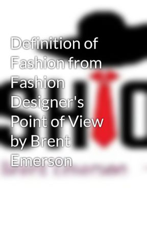 Definition of Fashion from Fashion Designer's Point of View by Brent Emerson by brentemersonfashion