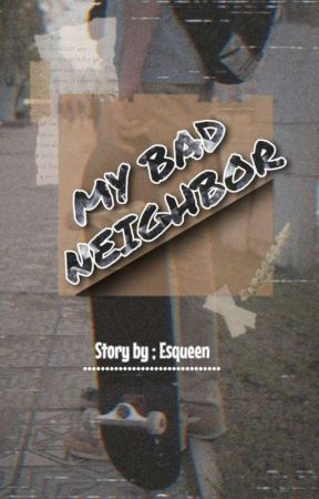 My Bad Neighbor (END) by -Esqueen