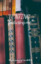 VENTING *featuring me* by hazzastyles002