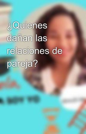 ¿Quienes dañan las relaciones de pareja?  by eladia0396