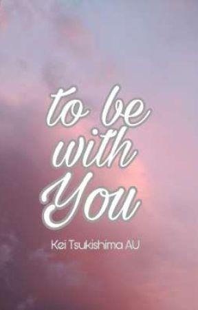TO BE WITH YOU  [ Kei Tsukishima AU ] by HannEvergreen