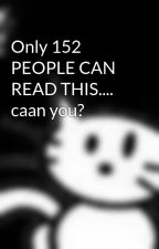 Only 152 PEOPLE CAN READ THIS.... caan you? by Catlish