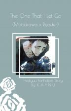 The One That I Let Go (Matsukawa X Reader) by KAYNUKY22
