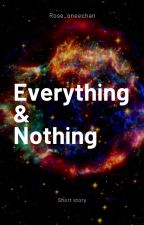 Everything & Nothing by rose_oneechan
