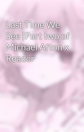 Last Time We See  Part two of Michael Afton x Reader by y0urH1ghn3ss8