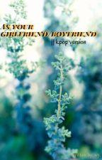 As your girlfriend/boyfriend    kpop version.  av thisiswyattonf