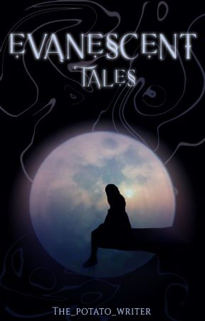 Evanescent Tales by The_Potato_Writer