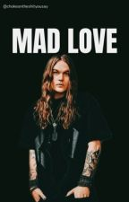 Mad Love  by chokeontheshityousay