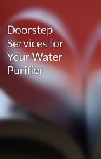 Doorstep Services for Your Water Purifier by macb09180