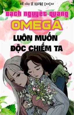 【BHQT】Bạch nguyệt quang Omega luôn muốn độc chiếm ta