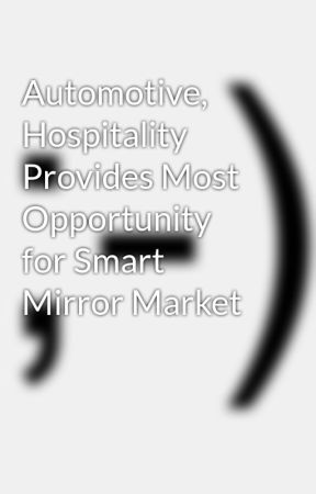 Automotive, Hospitality Provides Most Opportunity for Smart Mirror Market by ctom7000