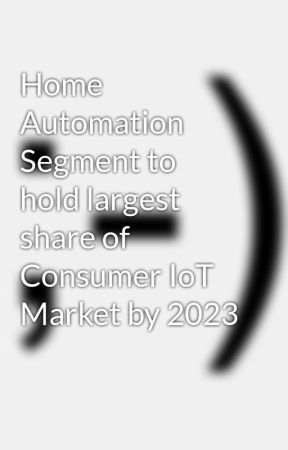 Home Automation Segment to hold largest share of Consumer IoT Market by 2023 by ctom7000
