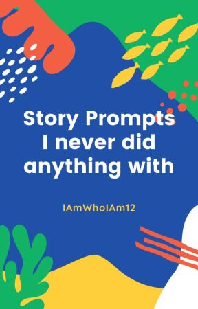 Writing Prompts I never did anything with by IAmWhoIAm12
