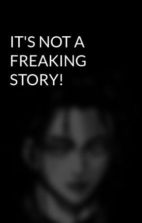 IT'S NOT A FREAKING STORY! by MrEzkieL