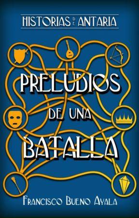 Historias de Antaria, Preludios de una Batalla by Historiasdeantaria