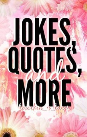 Jokes,Quotes & More by Twerkin_4_Tacos