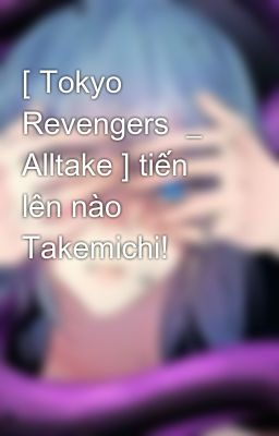 [ Tokyo Revengers  _ Alltake ] tiến lên nào Takemichi!