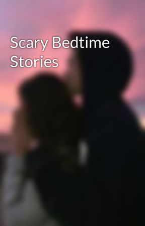 Scary Bedtime Stories by TheMysteriousPsycho