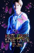 HATE FIRST LOVE LATER (P.JM) by Charming_road