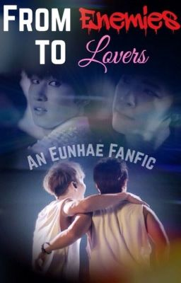 From Enemies to Lovers (An Eunhae Fanfic) BoyXBoy COMPLETED