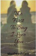 The First To Say I Love You by atsaheashram
