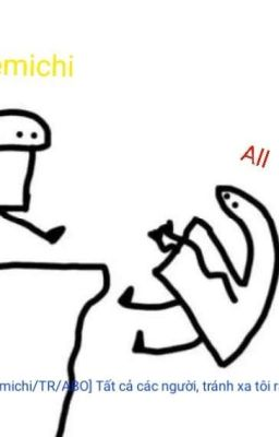 [AllTakemichi/TR/AOB] Tất cả các người , tránh xa tôi ra!!卍