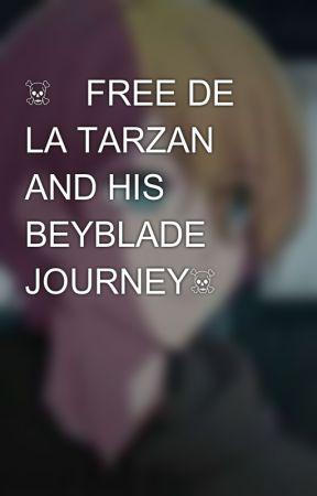 ☠️FREE DE LA TARZAN AND HIS BEYBLADE JOURNEY☠️ by --TheGoldenBoy--